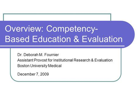Overview: Competency- Based Education & Evaluation Dr. Deborah M. Fournier Assistant Provost for Institutional Research & Evaluation Boston University.