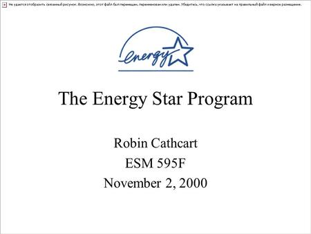 The Energy Star Program Robin Cathcart ESM 595F November 2, 2000.