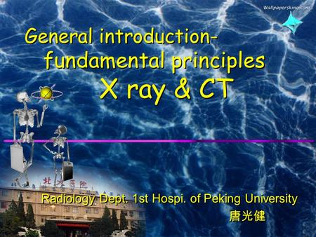 General introduction- fundamental principles X ray & CT Radiology Dept. 1st Hospi. of Peking University 唐光健 Radiology Dept. 1st Hospi. of Peking University.