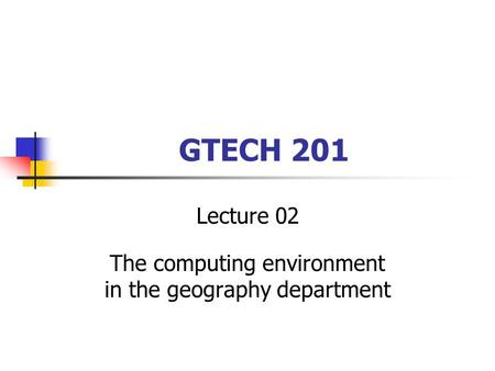 GTECH 201 Lecture 02 The computing environment in the geography department.