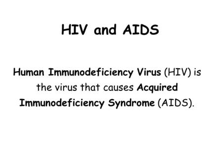 HIV and AIDS Human Immunodeficiency Virus (HIV) is the virus that causes Acquired Immunodeficiency Syndrome (AIDS).