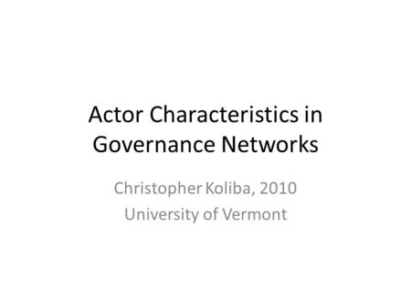 Actor Characteristics in Governance Networks Christopher Koliba, 2010 University of Vermont.