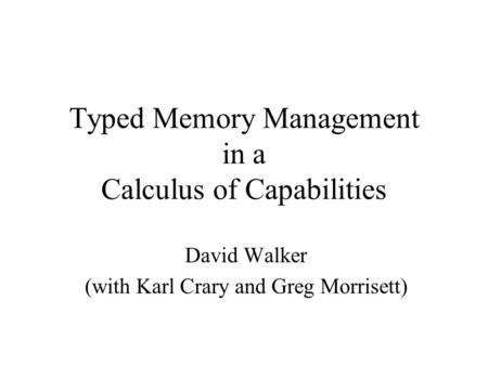Typed Memory Management in a Calculus of Capabilities David Walker (with Karl Crary and Greg Morrisett)