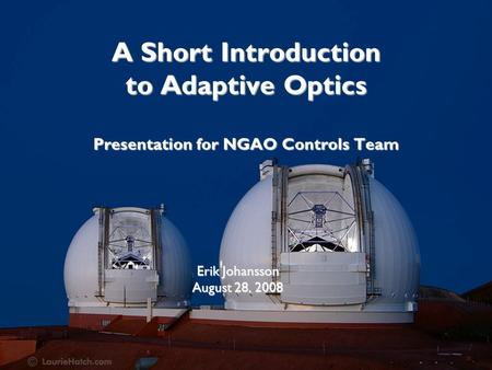 A Short Introduction to Adaptive Optics Presentation for NGAO Controls Team Erik Johansson August 28, 2008.