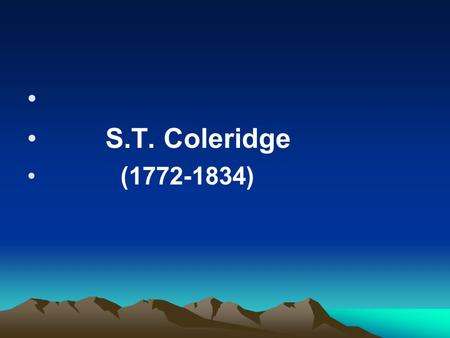 S.T. Coleridge (1772-1834). Coleridge's world is usually enchanting and dreamlike, full of mystery, fantasy and supernatural things. Mysticism, demonism,