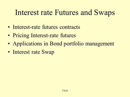 Ch26 Interest rate Futures and Swaps Interest-rate futures contracts Pricing Interest-rate futures Applications in Bond portfolio management Interest rate.