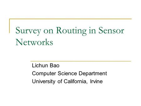 Survey on Routing in Sensor Networks Lichun Bao Computer Science Department University of California, Irvine.