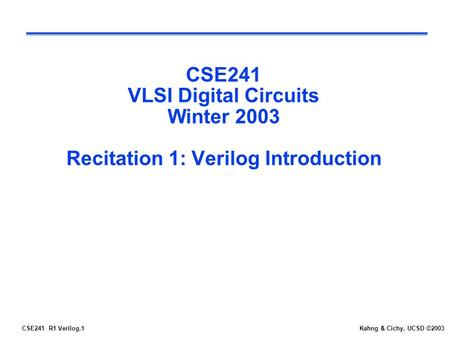 CSE241 R1 Verilog.1Kahng & Cichy, UCSD ©2003 CSE241 VLSI Digital Circuits Winter 2003 Recitation 1: Verilog Introduction.