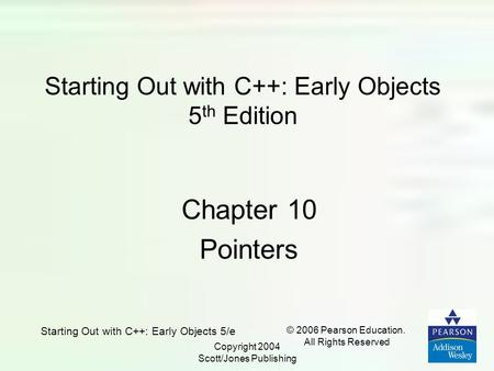 Starting Out with C++: Early Objects 5/e © 2006 Pearson Education. All Rights Reserved Copyright 2004 Scott/Jones Publishing Starting Out with C++: Early.