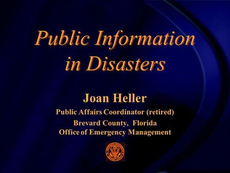 Public Information in Disasters Joan Heller Public Affairs Coordinator (retired) Brevard County, Florida Office of Emergency Management.
