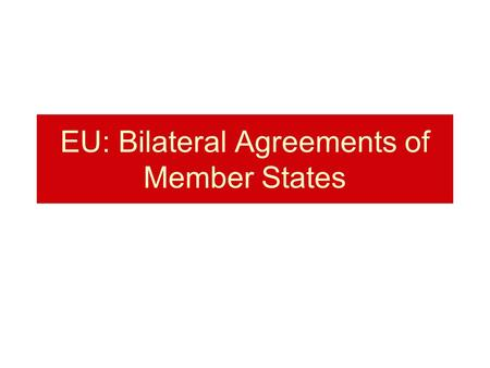 EU: Bilateral Agreements of Member States. Formerly concluded international agreements of Member States with third countries Article 351 TFEU The rights.