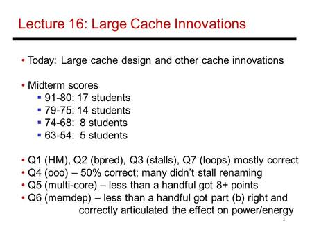 1 Lecture 16: Large Cache Innovations Today: Large cache design and other cache innovations Midterm scores  91-80: 17 students  79-75: 14 students 
