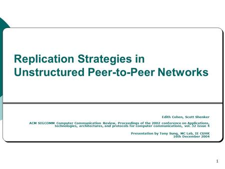 1 Replication Strategies in Unstructured Peer-to-Peer Networks Edith Cohen, Scott Shenker ACM SIGCOMM Computer Communication Review, Proceedings of the.