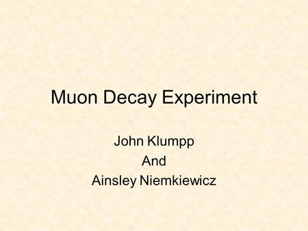 Muon Decay Experiment John Klumpp And Ainsley Niemkiewicz.
