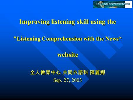 "Improving listening skill using the Listening Comprehension with the News"" website website 全人教育中心 共同外語科 陳麗卿 Sep. 27, 2003."