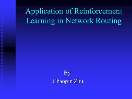 Application of Reinforcement Learning in Network Routing By Chaopin Zhu Chaopin Zhu.