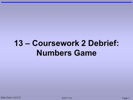 Mark Dixon, SoCCE SOFT 131Page 1 13 – Coursework 2 Debrief: Numbers Game.