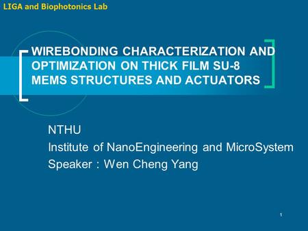 1 WIREBONDING CHARACTERIZATION AND OPTIMIZATION ON THICK FILM SU-8 MEMS STRUCTURES AND ACTUATORS LIGA and Biophotonics Lab NTHU Institute of NanoEngineering.