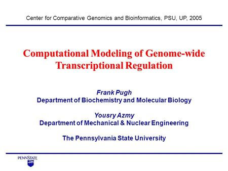 Computational Modeling of Genome-wide Transcriptional Regulation Center for Comparative Genomics and Bioinformatics, PSU, UP, 2005 Frank Pugh Department.