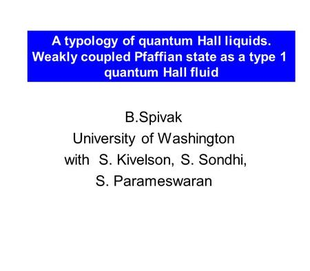 B.Spivak University of Washington with S. Kivelson, S. Sondhi, S. Parameswaran A typology of quantum Hall liquids. Weakly coupled Pfaffian state as a type.