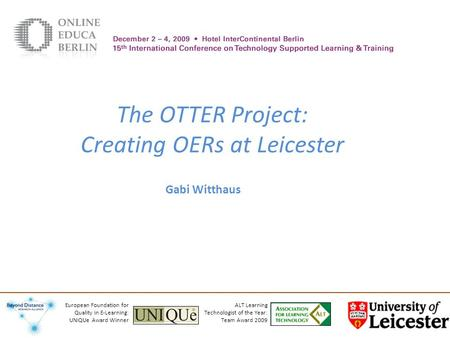 The OTTER Project: Creating OERs at Leicester Gabi Witthaus ALT Learning Technologist of the Year: Team Award 2009 European Foundation for Quality in E-Learning: