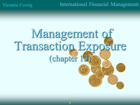 International Financial Management Vicentiu Covrig 1 Management of Transaction Exposure Management of Transaction Exposure (chapter 13)