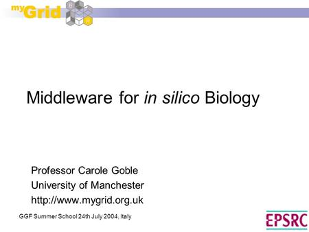 GGF Summer School 24th July 2004, Italy Middleware for in silico Biology Professor Carole Goble University of Manchester