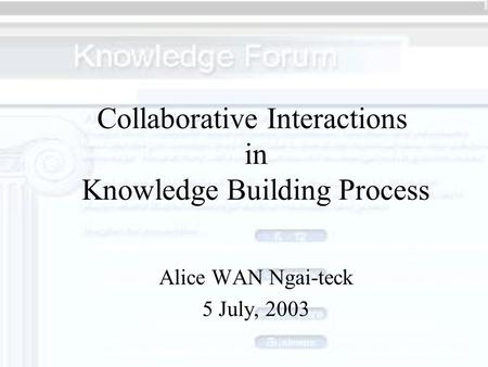 Collaborative Interactions in Knowledge Building Process Alice WAN Ngai-teck 5 July, 2003.