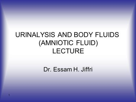 1 URINALYSIS AND BODY FLUIDS (AMNIOTIC FLUID) LECTURE Dr. Essam H. Jiffri.