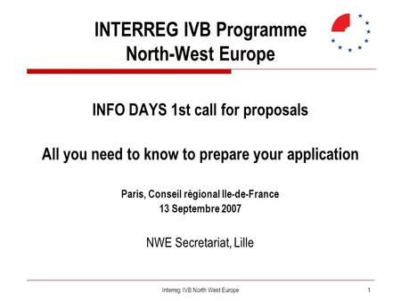 1Interreg IVB North West Europe INTERREG IVB Programme North-West Europe INFO DAYS 1st call for proposals All you need to know to prepare your application.