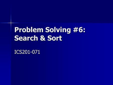Problem Solving #6: Search & Sort ICS201-071. 2 Outline Review of Key Topics Review of Key Topics Problem 1: Recursive Binary Search … Problem 1: Recursive.