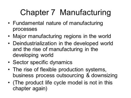 Chapter 7 Manufacturing Fundamental nature of manufacturing processes Major manufacturing regions in the world Deindustrialization in the developed world.