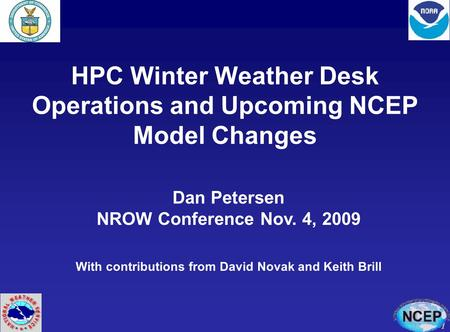 1 HPC Winter Weather Desk Operations and Upcoming NCEP Model Changes Dan Petersen NROW Conference Nov. 4, 2009 With contributions from David Novak and.