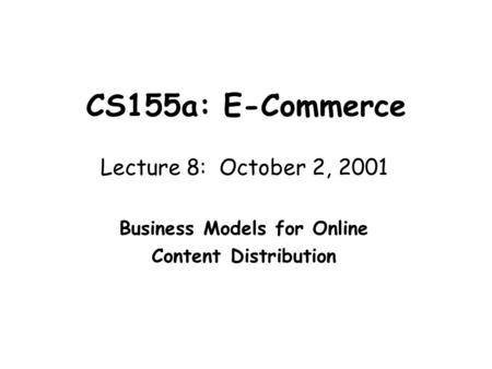 CS155a: E-Commerce Lecture 8: October 2, 2001 Business Models for Online Content Distribution.