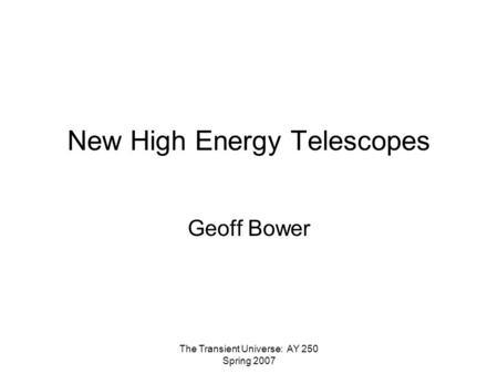 The Transient Universe: AY 250 Spring 2007 New High Energy Telescopes Geoff Bower.