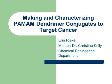Making and Characterizing PAMAM Dendrimer Conjugates to Target Cancer Erin Rieke Mentor: Dr. Christine Kelly Chemical Engineering Department.