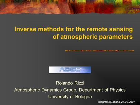 Integral Equations, 27.09.2007 Inverse methods for the remote sensing of atmospheric parameters Rolando Rizzi Atmospheric Dynamics Group, Department of.