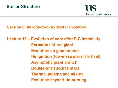 Stellar Structure Section 6: Introduction to Stellar Evolution Lecture 16 – Evolution of core after S-C instability Formation of red giant Evolution up.