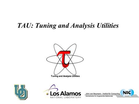 TAU: Tuning and Analysis Utilities. TAU Performance System Framework  Tuning and Analysis Utilities  Performance system framework for scalable parallel.