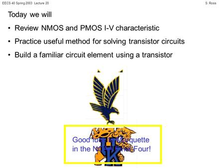 S. RossEECS 40 Spring 2003 Lecture 20 Today we will Review NMOS and PMOS I-V characteristic Practice useful method for solving transistor circuits Build.