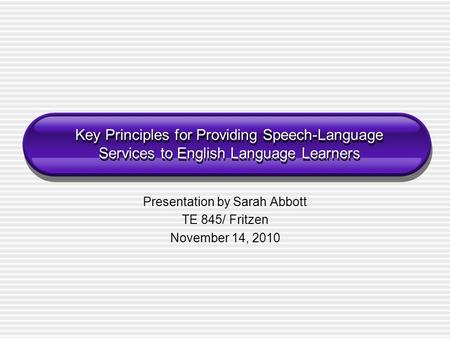 Key Principles for Providing Speech-Language Services to English Language Learners Presentation by Sarah Abbott TE 845/ Fritzen November 14, 2010.
