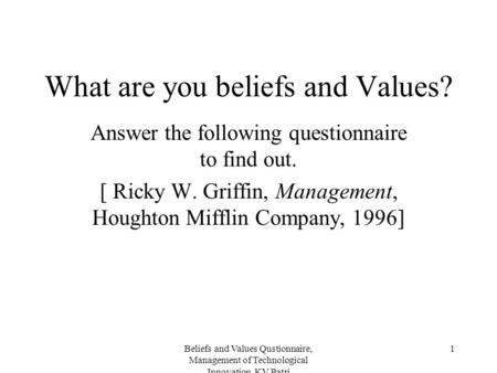 Beliefs and Values Qustionnaire, Management of Technological Innovation, KV Patri 1 What are you beliefs and Values? Answer the following questionnaire.