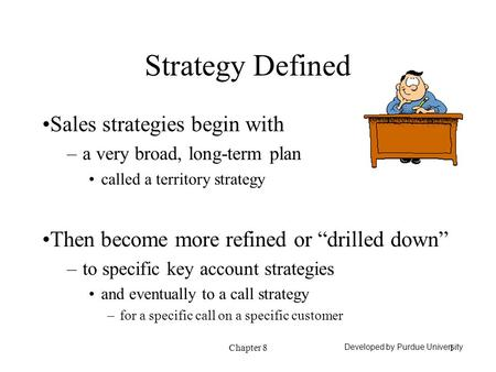 "Chapter 81 Strategy Defined Sales strategies begin with –a very broad, long-term plan called a territory strategy Then become more refined or ""drilled."