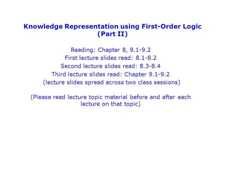 Knowledge Representation using First-Order Logic (Part II) Reading: Chapter 8, 9.1-9.2 First lecture slides read: 8.1-8.2 Second lecture slides read: 8.3-8.4.