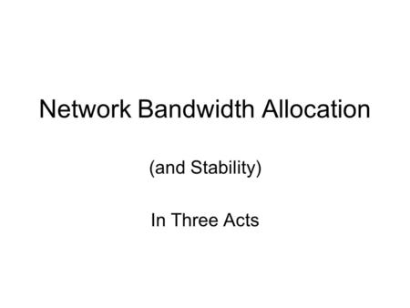 Network Bandwidth Allocation (and Stability) In Three Acts.