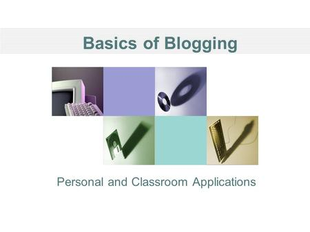 Basics of Blogging Personal and Classroom Applications.