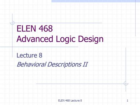 ELEN 468 Lecture 81 ELEN 468 Advanced Logic Design Lecture 8 Behavioral Descriptions II.