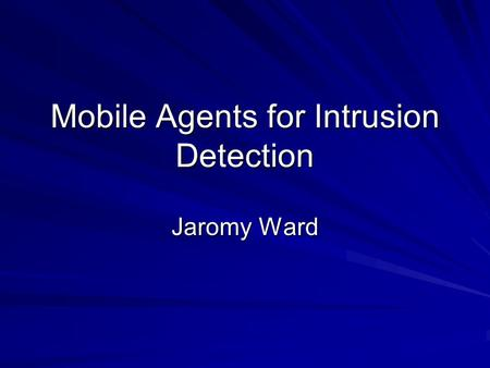 Mobile Agents for Intrusion Detection Jaromy Ward.