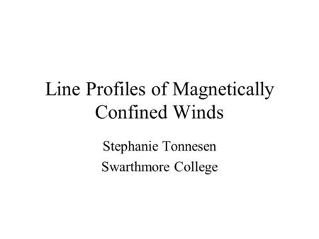 Line Profiles of Magnetically Confined Winds Stephanie Tonnesen Swarthmore College.
