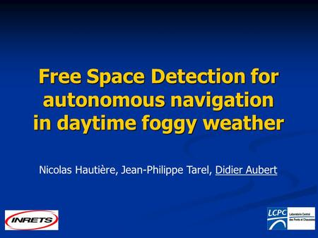 Free Space Detection for autonomous navigation in daytime foggy weather Nicolas Hautière, Jean-Philippe Tarel, Didier Aubert.